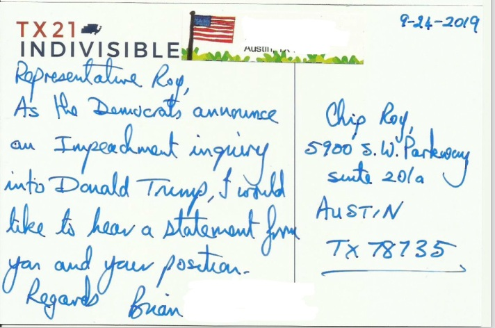 "The image is of a postcard, with a reply address of TX 21 Indivisible. The handwritten text reads ""Representative Roy, As the Democrats announce an Impeachment inquiry into Donald Trump, I would like to hear a statement from you and your position. Regards, Bryan."" The postcard is addressed to Chip Roy, 5900 S.W. Parkway, Suite 201a, Austin TX 78735"