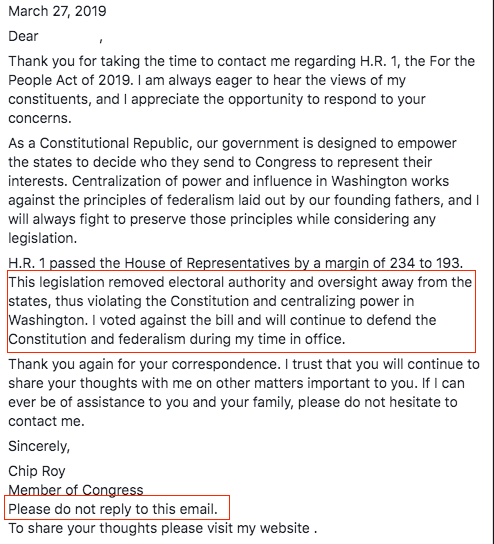"The image is a letter, dated March 27, 2019. Two sections of text are highlighted in red boxes. The letter reads, ""Dear [name redacted], Thank you for taking the time to contact me regarding H.R. 1, the For the People Act of 2019. I am always eager to hear the views of my constiuents, and I appreciate the opportunity to respond to your concerns. As a Constitutional Republic, our government is designed to empower the states to decide who they send to Congress to represent their interests. Centralization of power and influence in Washington wrks gainst the principles of federalism laid out by our founding fathers, and I will always fight to preserve those principles while considering any legislation. H.R. 1 passed the House of Representatives by a margin of 234 to 193."" The following text in the letter is highlighted by a red box: ""This legislation removed electoral authority and oversight away from th states, thus violating the Constitution and centralizing power in Washington. I voted against the bill and will continue to defend the Constitution and federalism during my time in office."" End highlight. ""Thank you again for your correspondence. I trust that you will continue to share your thoughts with me on other matters important to you. If I can ever be of assistance to you and your family, please do not hesitate to contact me. Sincerely, Chip Roy Member of Congress"" The following text is highlighted in a red box: ""Please do not reply to this email."" End highlight. ""To share your thoughts please visit my website."""